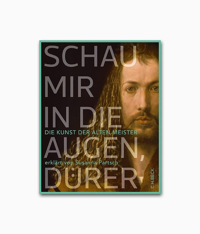 Schau mir in die Augen, Dürer! Die Kunst der Alten Meister erklärt von Susanna Partsch C.H.Beck Verlag Cover
